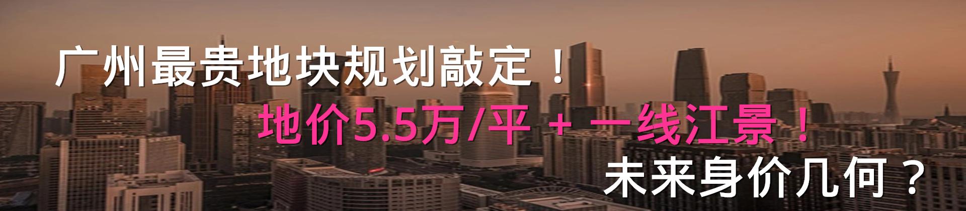 广州最贵地块规划敲定!地价5.5万/平+一线江景!