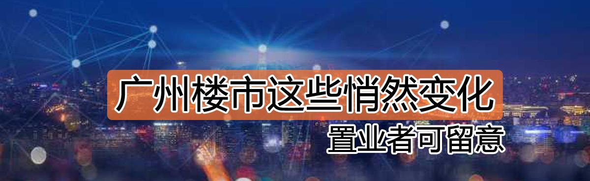 广州市场这些悄然变化 置业者可留意