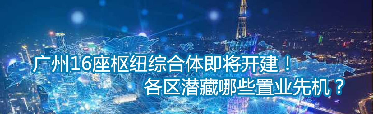 广州16座枢纽综合体即将开建!各区潜藏哪些置业先机?