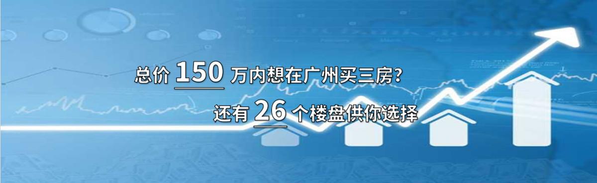 总价150万内想在广州买三房?还有26个楼盘供你选择