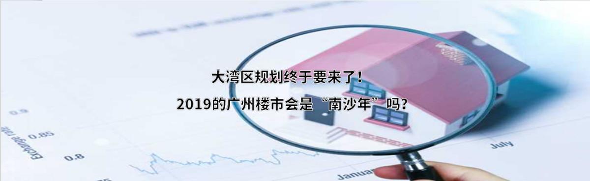 """大湾区规划终于要来了!2019的广州楼市会是""""南沙年""""吗?"""