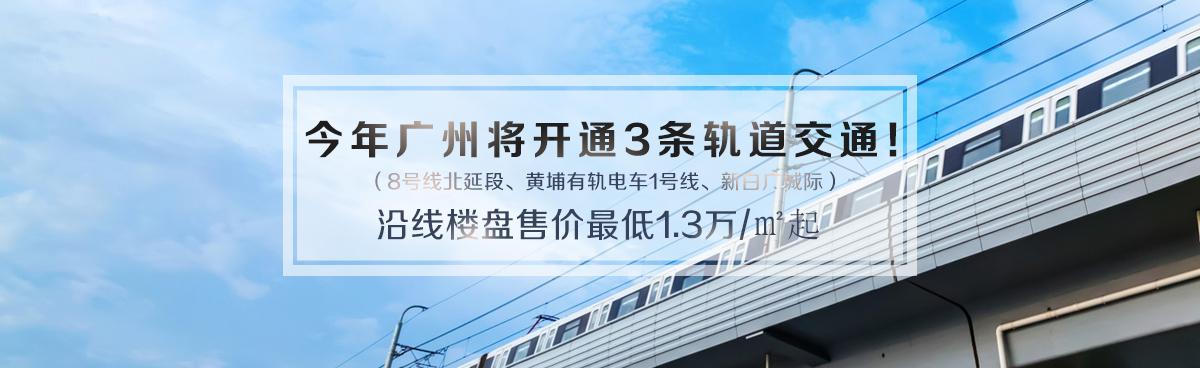 8号线北延、黄埔有轨电车1号线等三大轨道今年通车!沿线楼盘一览