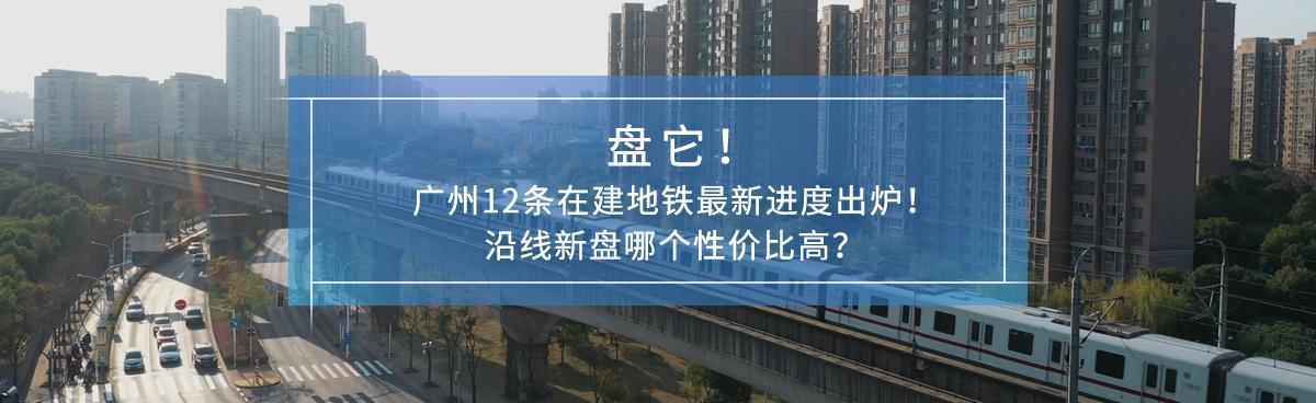 盘它!广州在建地铁沿线新盘哪个性价比高?