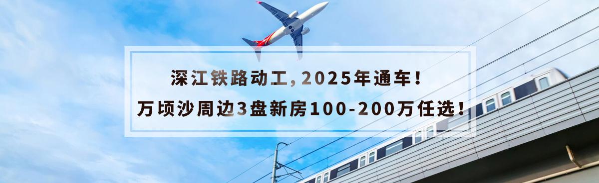 深江铁路动工,2025年通车!万顷沙周边3盘新房100-200万任选!