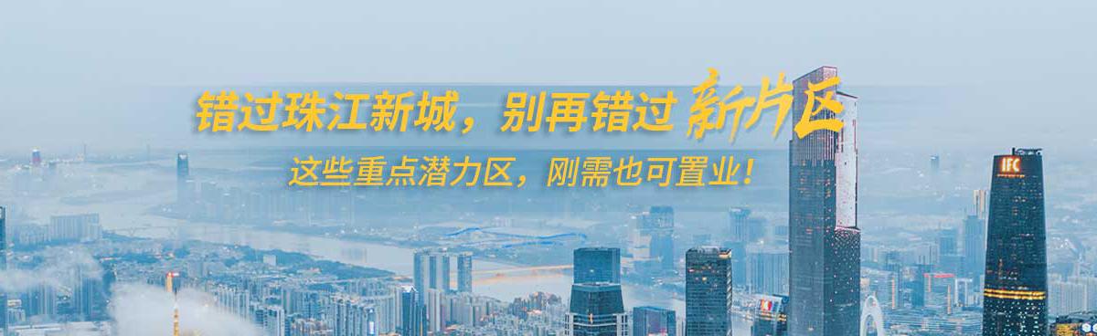 错过珠江新城,别再错过新片区!这些重点潜力区,刚需也可置业!